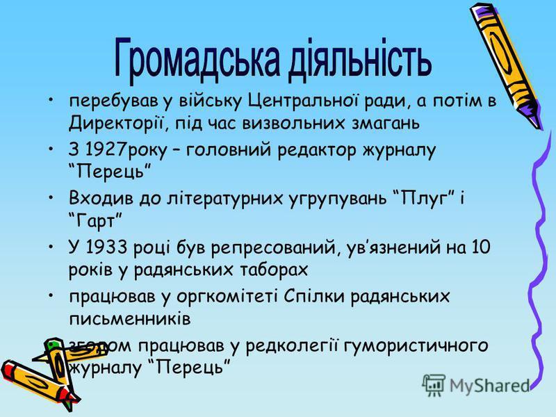 перебував у війську Центральної ради, а потім в Директорії, під час визвольних змагань З 1927року – головний редактор журналу Перець Входив до літературних угрупувань Плуг і Гарт У 1933 році був репресований, увязнений на 10 років у радянських табора