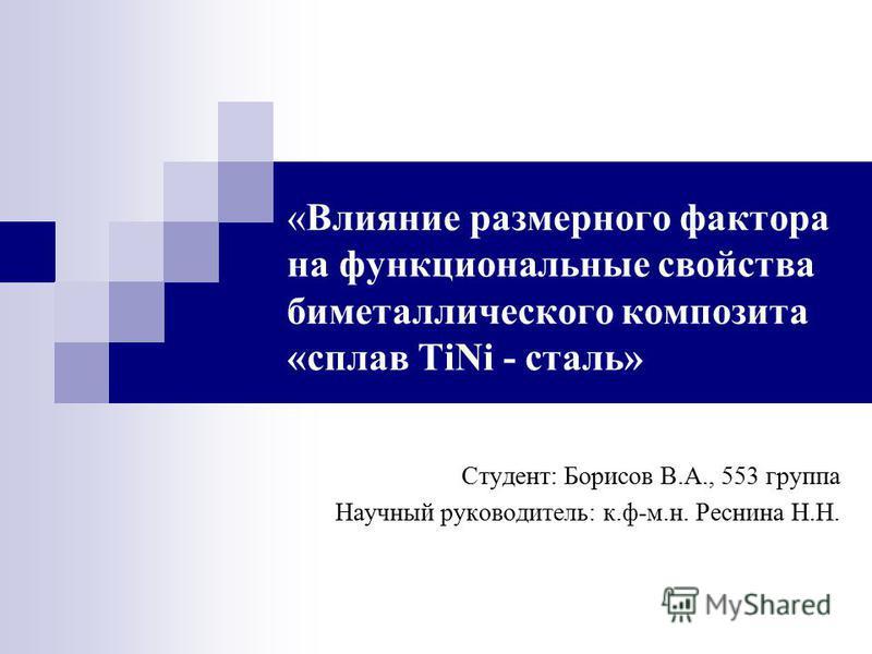 «Влияние размерного фактора на функциональные свойства биметаллического композита «сплав TiNi - сталь» Студент: Борисов В.А., 553 группа Научный руководитель: к.ф-м.н. Реснина Н.Н.
