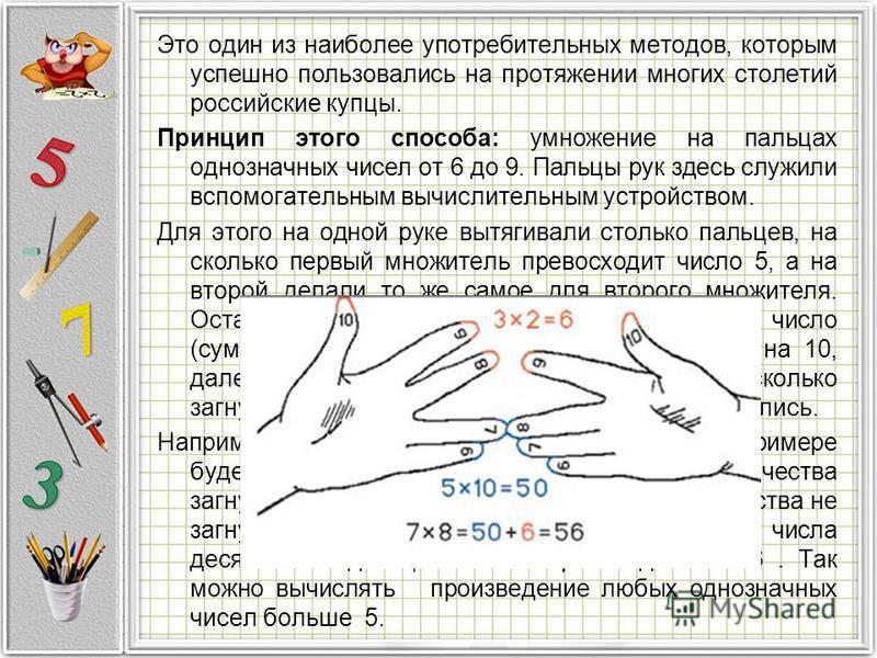 Это один из наиболее употребительных методов, которым успешно пользовались на протяжении многих столетий российские купцы. Принцип этого способа: умножение на пальцах однозначных чисел от 6 до 9. Пальцы рук здесь служили вспомогательным вычислительны