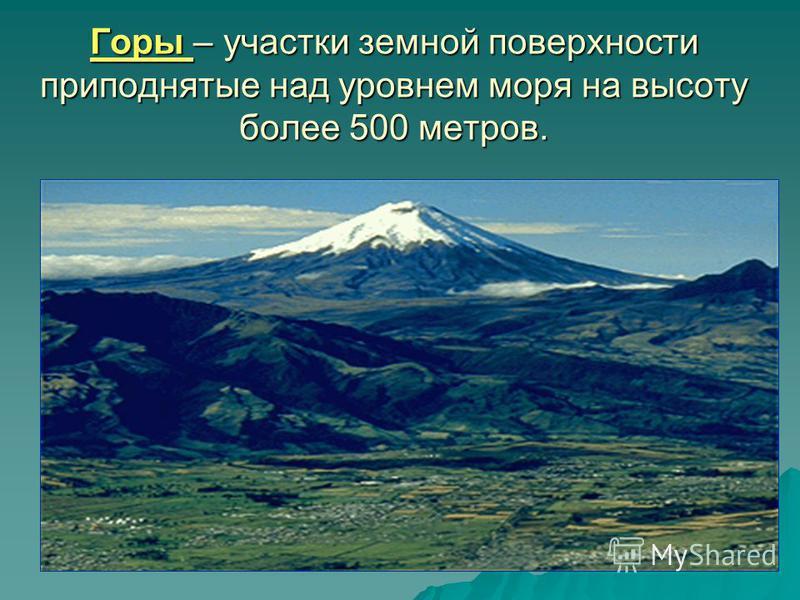 Горы – участки земной поверхности приподнятые над уровнем моря на высоту более 500 метров.