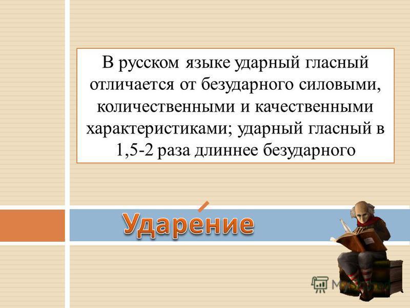 В русском языке ударный гласный отличается от безударного силовыми, количественными и качественными характеристиками; ударный гласный в 1,5-2 раза длиннее безударного