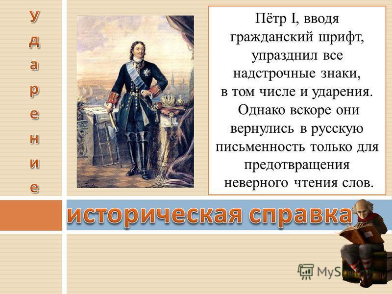 Пётр I, вводя гражданский шрифт, упразднил все надстрочные знаки, в том числе и ударения. Однако вскоре они вернулись в русскую письменность только для предотвращения неверного чтения слов.