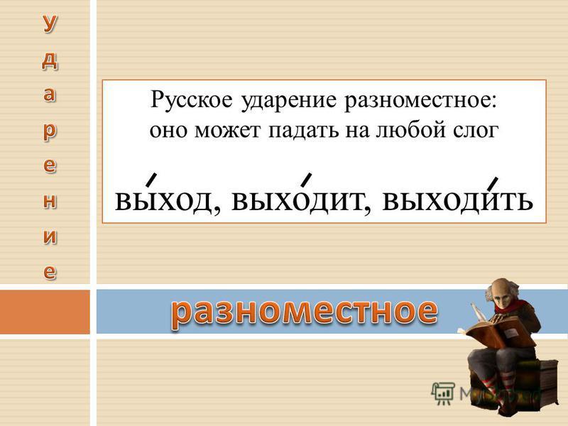 Русское ударение разноместное: оно может падать на любой слог выход, выходит, выходить