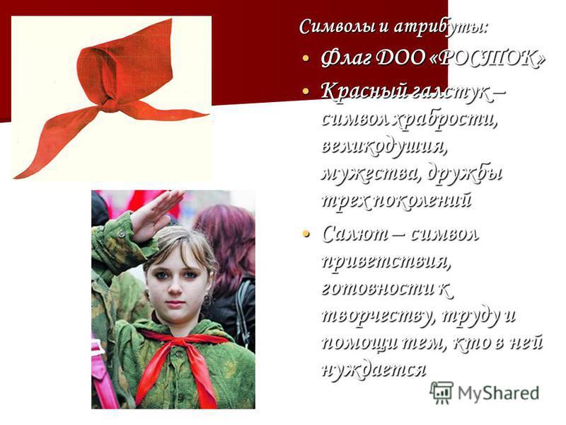 Символы и атрибуты: Флаг ДОО «РОСТОК» Флаг ДОО «РОСТОК» Красный галстук – символ храбрости, великодушия, мужества, дружбы трех поколений Красный галстук – символ храбрости, великодушия, мужества, дружбы трех поколений Салют – символ приветствия, гото