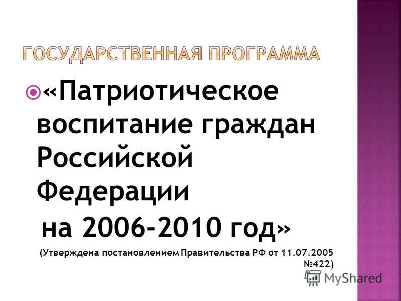 «Патриотическое воспитание граждан Российской Федерации на 2006-2010 год» (Утверждена постановлением Правительства РФ от 11.07.2005 422)