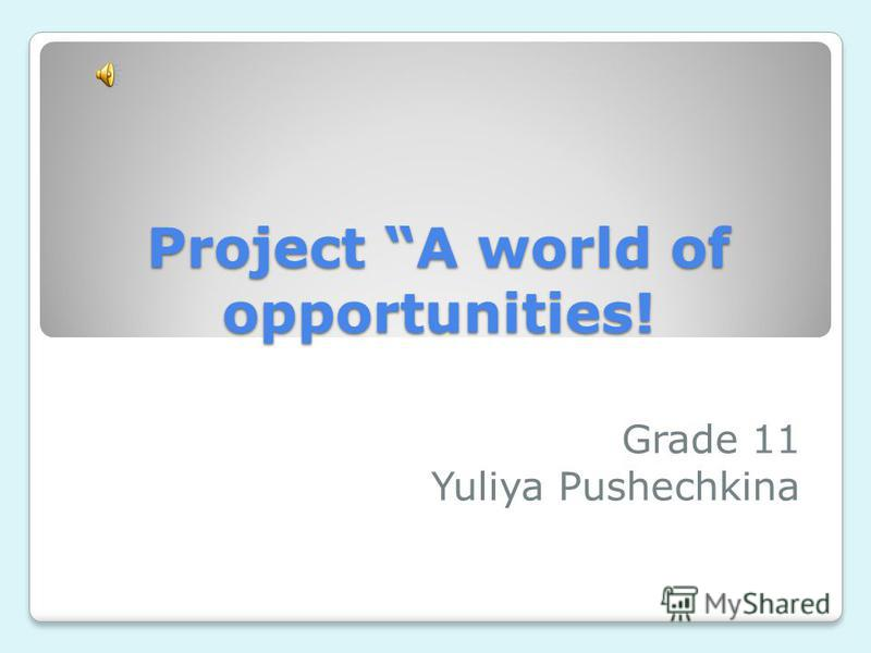 Project A world of opportunities! Grade 11 Yuliya Pushechkina