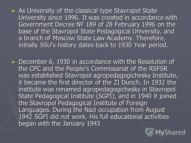 As University of the classical type Stavropol State University since 1996. It was created in accordance with Government Decree 189 of 28 February 1996 on the base of the Stavropol State Pedagogical University, and a branch of Moscow State Law Academy