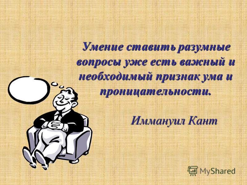 Умение ставить разумные вопросы уже есть важный и необходимый признак ума и проницательности. Иммануил Кант