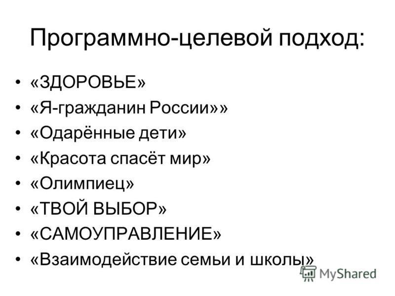 Программно-целевой подход: «ЗДОРОВЬЕ» «Я-гражданин России»» «Одарённые дети» «Красота спасёт мир» «Олимпиец» «ТВОЙ ВЫБОР» «САМОУПРАВЛЕНИЕ» «Взаимодействие семьи и школы»