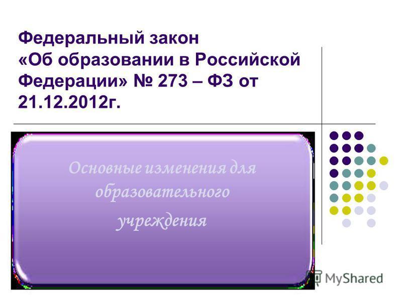 Федеральный закон «Об образовании в Российской Федерации» 273 – ФЗ от 21.12.2012 г. Основные изменения для образовательного учреждения