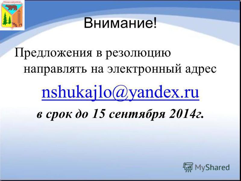 Внимание! Предложения в резолюцию направлять на электронный адрес nshukajlo@yandex.ru в срок до 15 сентября 2014 г.