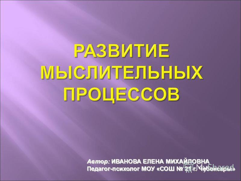 Автор: ИВАНОВА ЕЛЕНА МИХАЙЛОВНА Педагог-психолог МОУ «СОШ 21 г. Чебоксары»
