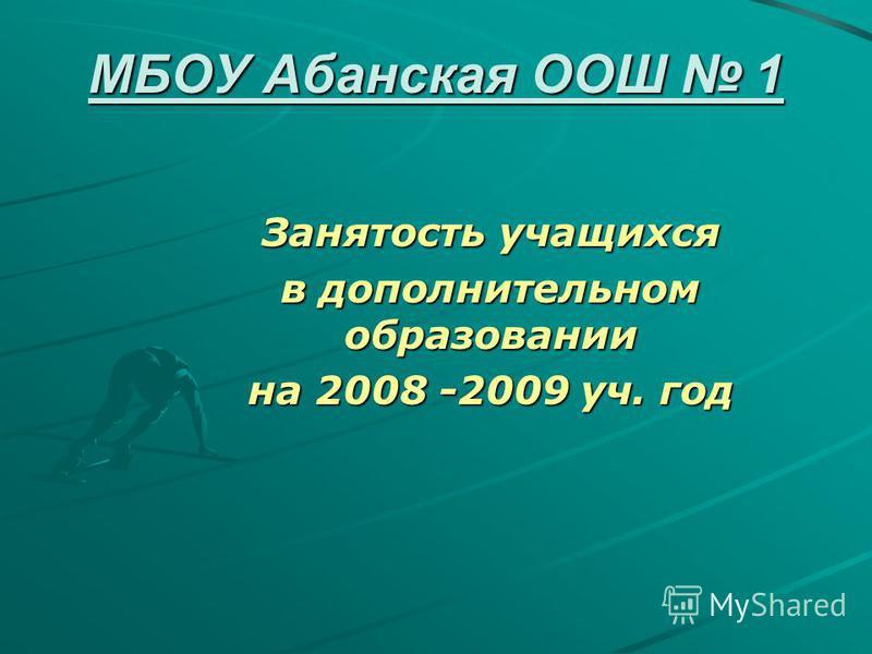 МБОУ Абанская ООШ 1 Занятость учащихся в дополнительном образовании на 2008 -2009 уч. год