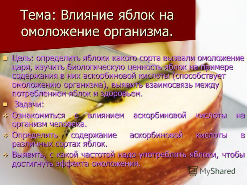 Тема: Влияние яблок на омоложение организма. Цель: определить яблоки какого сорта вызвали омоложение царя, изучить биологическую ценность яблок на примере содержания в них аскорбиновой кислоты (способствует омоложению организма), выявить взаимосвязь