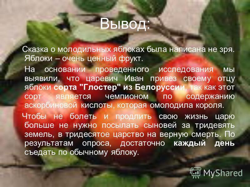 Вывод: Сказка о молодильных яблоках была написана не зря. Яблоки – очень ценный фрукт. На основании проведенного исследования мы выявили, что царевич Иван привез своему отцу яблоки сорта