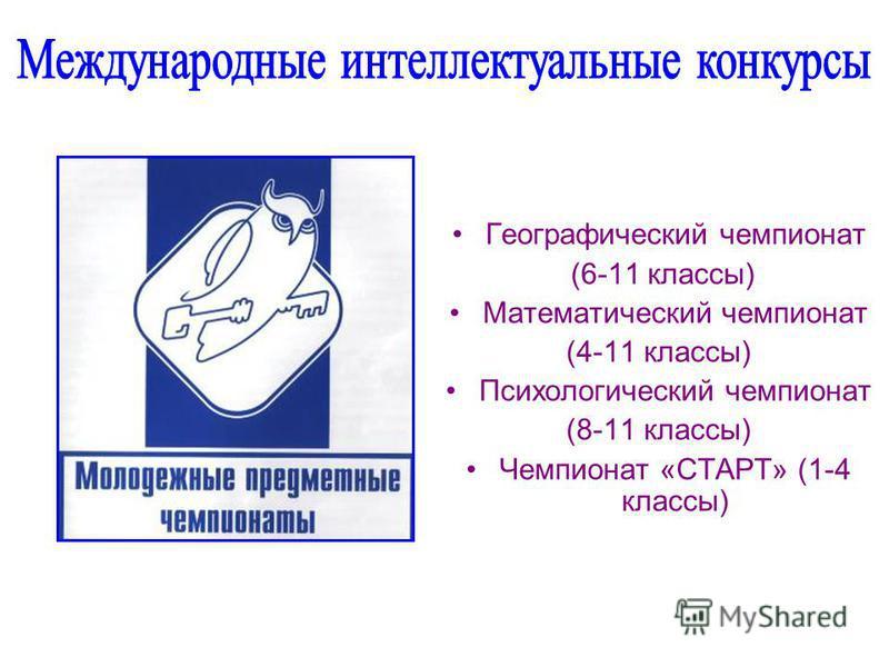 Географический чемпионат (6-11 классы) Математический чемпионат (4-11 классы) Психологический чемпионат (8-11 классы) Чемпионат «СТАРТ» (1-4 классы)