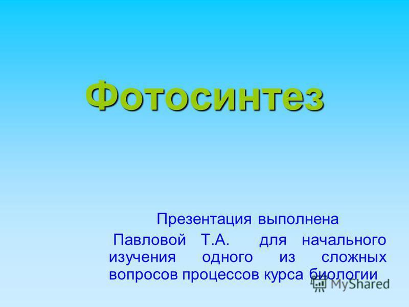 Фотосинтез Презентация выполнена Павловой Т.А. для начального изучения одного из сложных вопросов процессов курса биологии