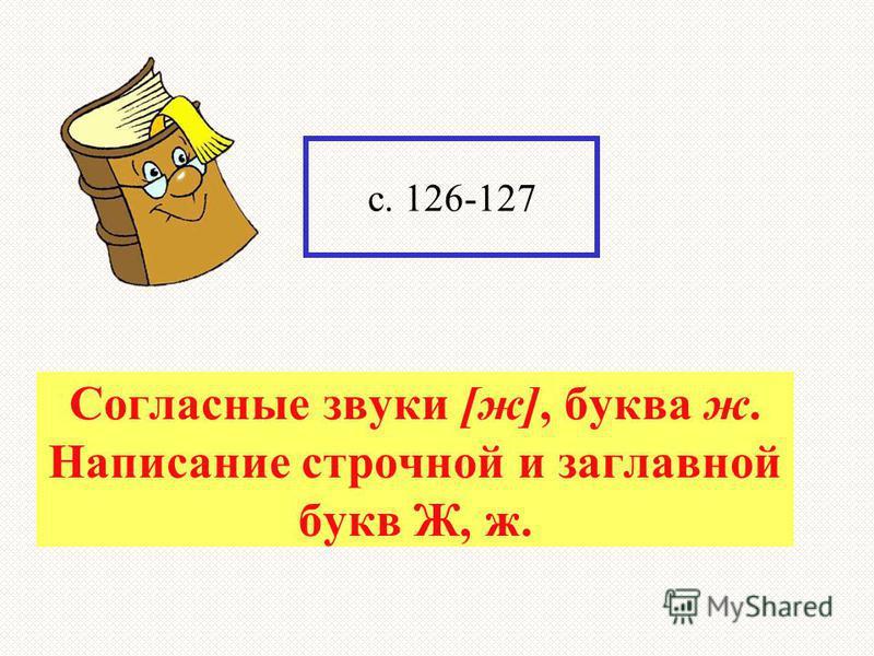 ? с. 126-127 Согласные звуки [ж], буква ж. Написание строчной и заглавной букв Ж, ж.