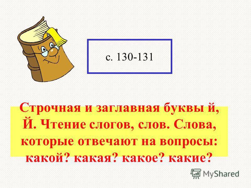 ? с. 130-131 Строчная и заглавная буквы й, Й. Чтение слогов, слов. Слова, которые отвечают на вопросы: какой? какая? какое? какие?