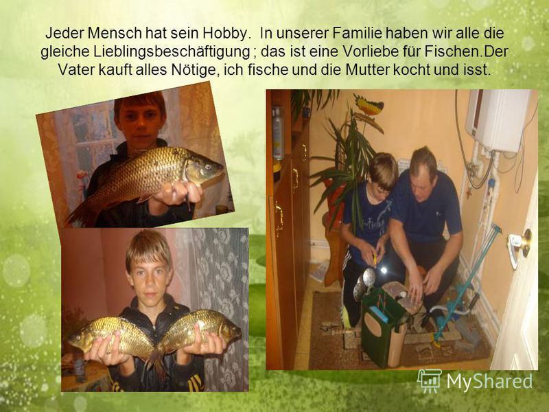 Jeder Mensch hat sein Hobby. In unserer Familie haben wir alle die gleiche Lieblingsbeschäftigung ; das ist eine Vorliebe für Fischen.Der Vater kauft alles Nötige, ich fische und die Mutter kocht und isst.