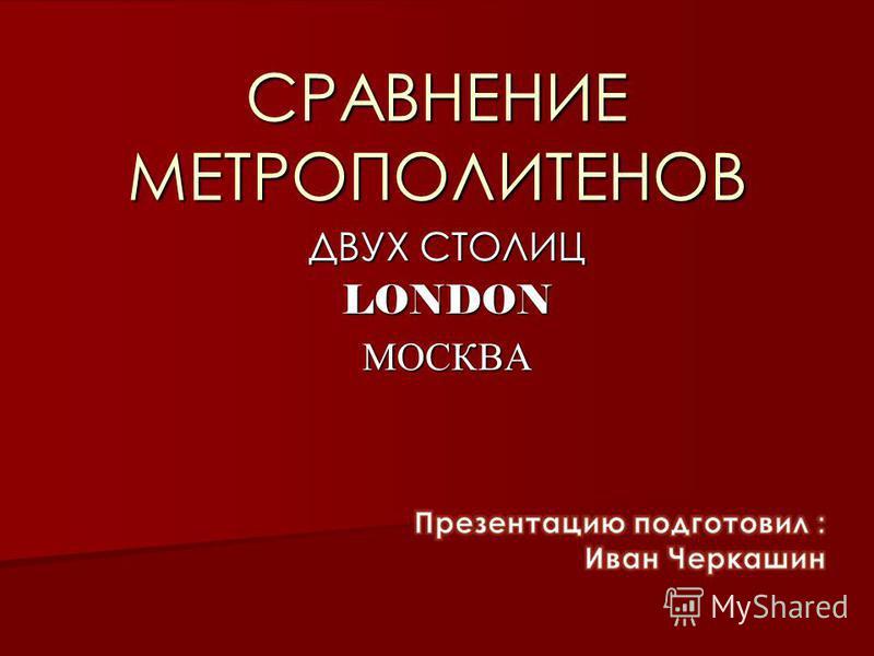 СРАВНЕНИЕ МЕТРОПОЛИТЕНОВ ДВУХ СТОЛИЦ LONDONМОСКВА