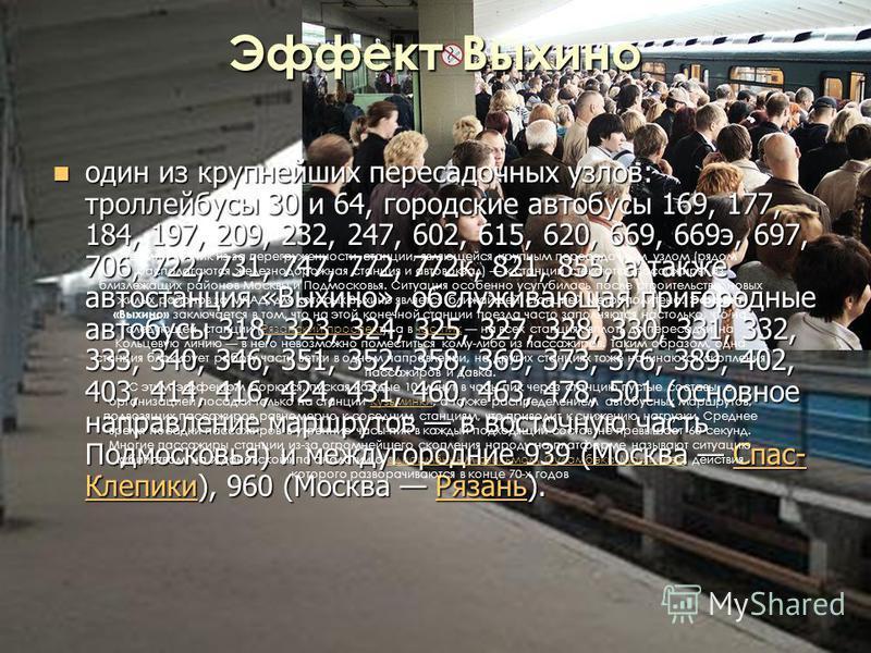 Эффект Выхино один из крупнейших пересадочных узлов: троллейбусы 30 и 64, городские автобусы 169, 177, 184, 197, 209, 232, 247, 602, 615, 620, 669, 669 э, 697, 706, 722, 731, 747, 772, 772 к, 821, 855, а также автостанция «Выхино», обслуживающая приг