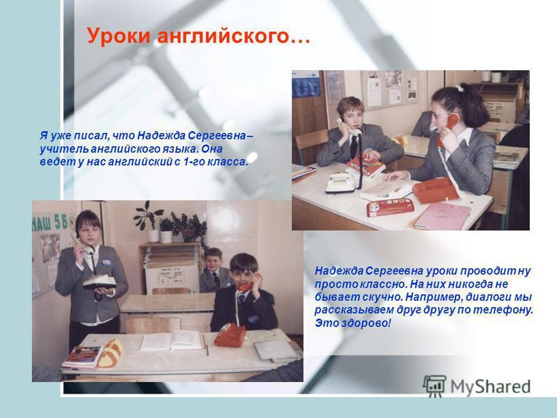 Уроки английского… Я уже писал, что Надежда Сергеевна – учитель английского языка. Она ведет у нас английский с 1-го класса. Надежда Сергеевна уроки проводит ну просто классно. На них никогда не бывает скучно. Например, диалоги мы рассказываем друг д