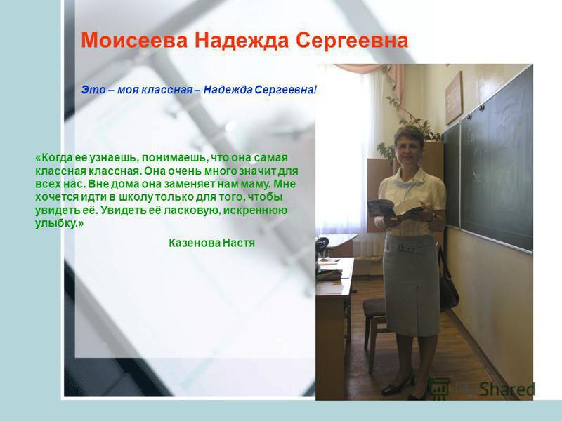 Моисеева Надежда Сергеевна «Когда ее узнаешь, понимаешь, что она самая классная классная. Она очень много значит для всех нас. Вне дома она заменяет нам маму. Мне хочется идти в школу только для того, чтобы увидеть её. Увидеть её ласковую, искреннюю