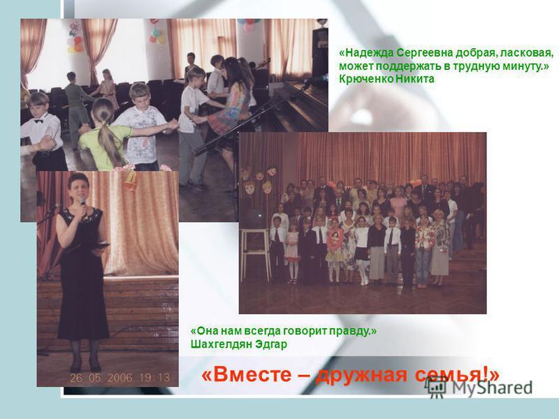«Она нам всегда говорит правду.» Шахгелдян Эдгар «Надежда Сергеевна добрая, ласковая, может поддержать в трудную минуту.» Крюченко Никита «Вместе – дружная семья!»