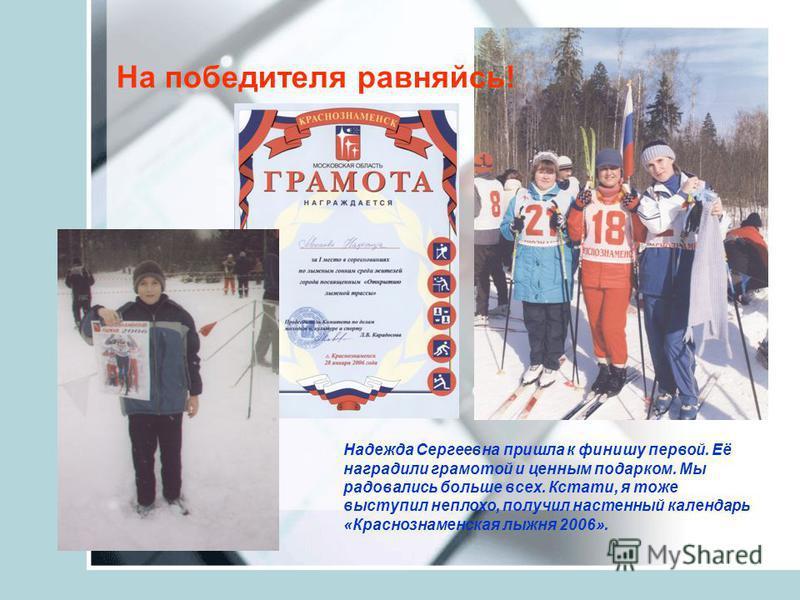 Надежда Сергеевна пришла к финишу первой. Её наградили грамотой и ценным подарком. Мы радовались больше всех. Кстати, я тоже выступил неплохо, получил настенный календарь «Краснознаменская лыжня 2006». На победителя равняйсь!