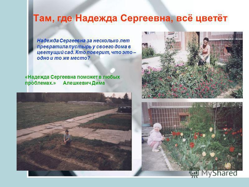 Там, где Надежда Сергеевна, всё цветёт «Надежда Сергеевна поможет в любых проблемах.» Алешкевич Дима Надежда Сергеевна за несколько лет превратила пустырь у своего дома в цветущий сад. Кто поверит, что это – одно и то же место?