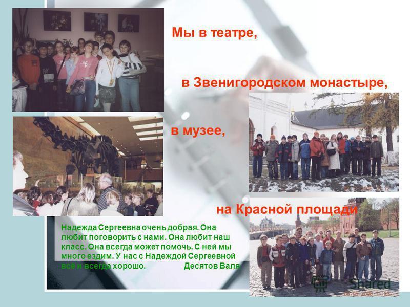 в музее, Мы в театре, в Звенигородском монастыре, на Красной площади Надежда Сергеевна очень добрая. Она любит поговорить с нами. Она любит наш класс. Она всегда может помочь. С ней мы много ездим. У нас с Надеждой Сергеевной всё и всегда хорошо. Дес