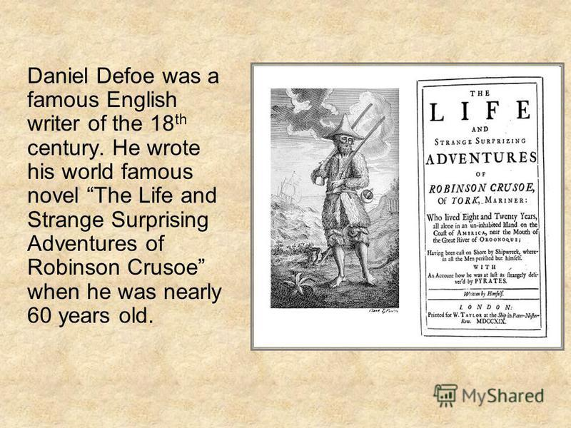 Daniel Defoe was a famous English writer of the 18 th century. He wrote his world famous novel The Life and Strange Surprising Adventures of Robinson Crusoe when he was nearly 60 years old.
