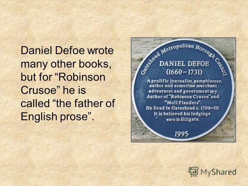 Daniel Defoe wrote many other books, but for Robinson Crusoe he is called the father of English prose.