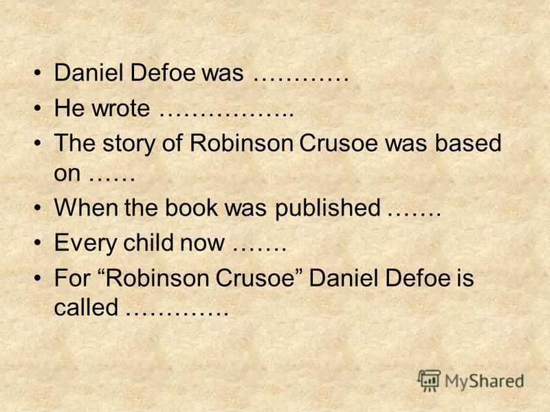 Daniel Defoe was ………… He wrote …………….. The story of Robinson Crusoe was based on …… When the book was published ……. Every child now ……. For Robinson Crusoe Daniel Defoe is called ………….