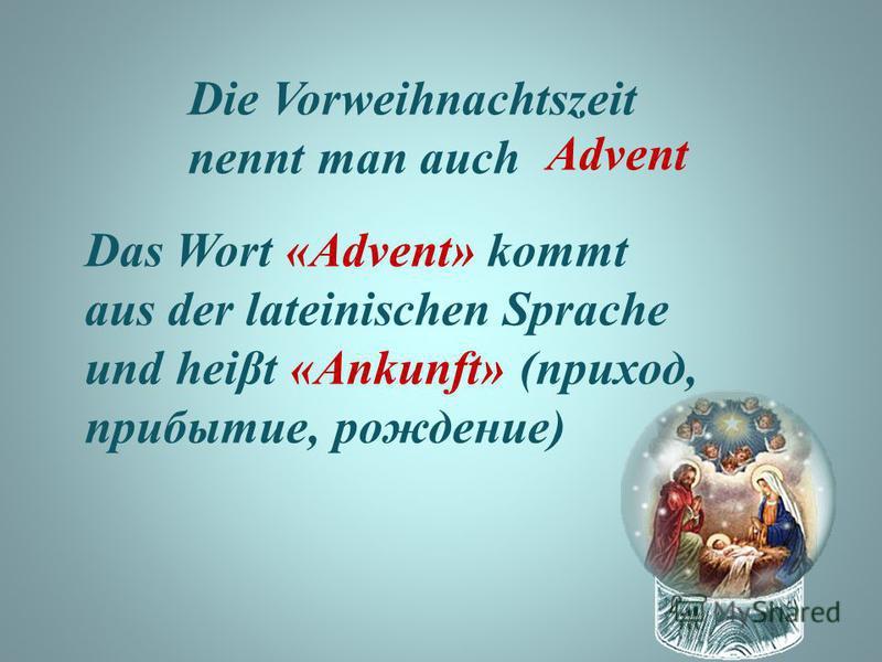 Die Vorweihnachtszeit nennt man auch Advent Das Wort «Advent» kommt aus der lateinischen Sprache und heiβt «Ankunft» (приход, прибытие, рождение)