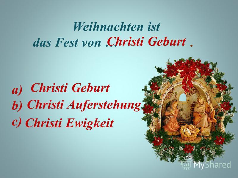 Weihnachten ist das Fest von …. a) b) c) Christi Geburt Christi Auferstehung Christi Ewigkeit Christi Geburt