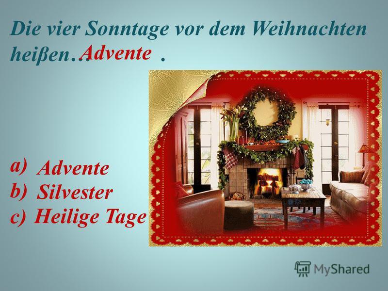 Die vier Sonntage vor dem Weihnachten heiβen…. a) b) c) Advente Advente Silvester Heilige Tage