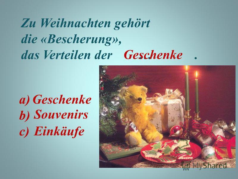 Zu Weihnachten gehört die «Bescherung», das Verteilen der …. Geschenke Souvenirs Einkäufe a) b) c) Geschenke