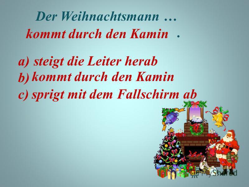 Der Weihnachtsmann …. a) b) c) steigt die Leiter herab kommt durch den Kamin kommt durch den Kamin sprigt mit dem Fallschirm ab