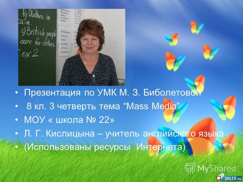 Презентация по УМК М. З. Биболетовой 8 кл. 3 четверть тема Mass Media МОУ « школа 22» Л. Г. Кислицына – учитель английского языка (Использованы ресурсы Интернета)