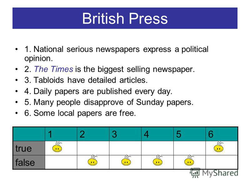 British Press 1. National serious newspapers express a political opinion. 2. The Times is the biggest selling newspaper. 3. Tabloids have detailed articles. 4. Daily papers are published every day. 5. Many people disapprove of Sunday papers. 6. Some