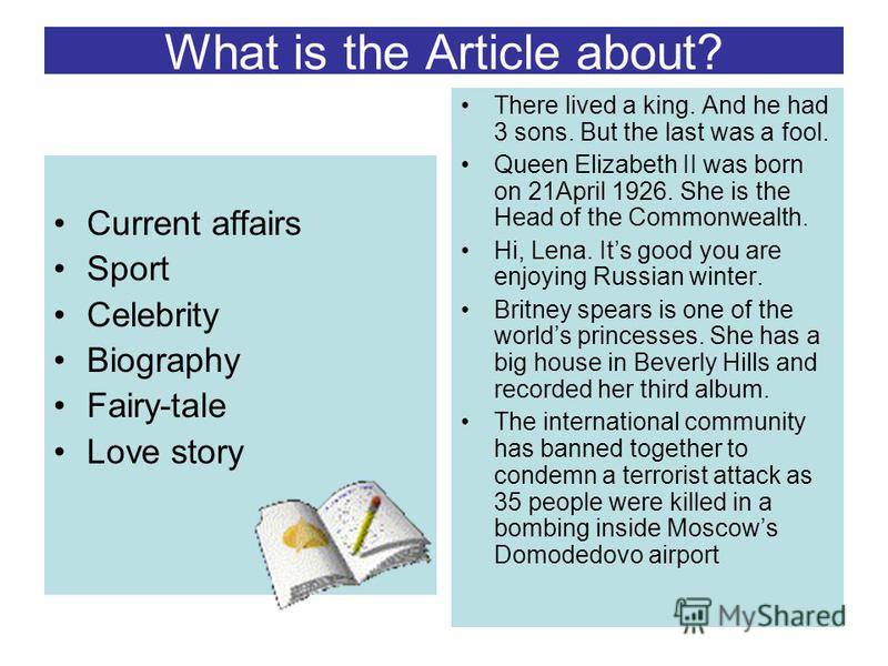 What is the Article about? Current affairs Sport Celebrity Biography Fairy-tale Love story There lived a king. And he had 3 sons. But the last was a fool. Queen Elizabeth II was born on 21April 1926. She is the Head of the Commonwealth. Hi, Lena. Its