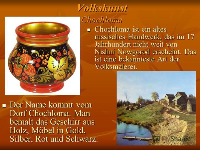 Volkskunst Chochloma Chochloma ist ein altes russisches Handwerk, das im 17 Jahrhundert nicht weit von Nishni Nowgorod erscheint. Das ist eine bekannteste Art der Volksmalerei. Chochloma ist ein altes russisches Handwerk, das im 17 Jahrhundert nicht
