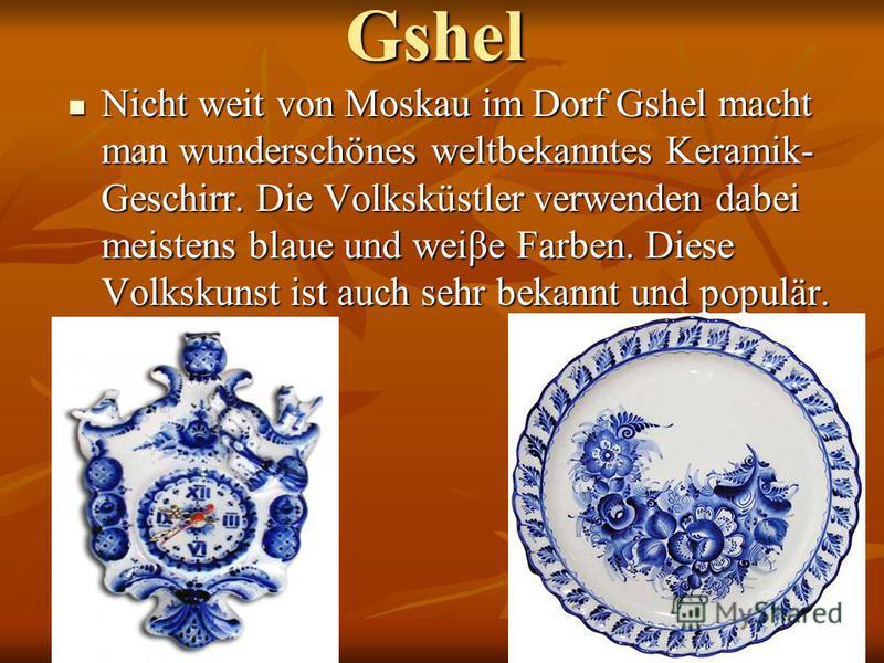 Gshel Nicht weit von Moskau im Dorf Gshel macht man wunderschönes weltbekanntes Keramik- Geschirr. Die Volksküstler verwenden dabei meistens blaue und weiβe Farben. Diese Volkskunst ist auch sehr bekannt und populär. Nicht weit von Moskau im Dorf Gsh