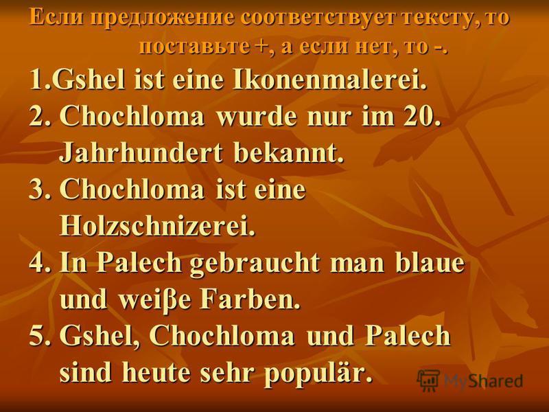 Если предложение соответствует тексту, то поставьте +, а если нет, то -. 1.Gshel ist eine Ikonenmalerei. 2. Chochloma wurde nur im 20. Jahrhundert bekannt. 3. Chochloma ist eine Holzschnizerei. 4. In Palech gebraucht man blaue und weiβe Farben. 5. Gs