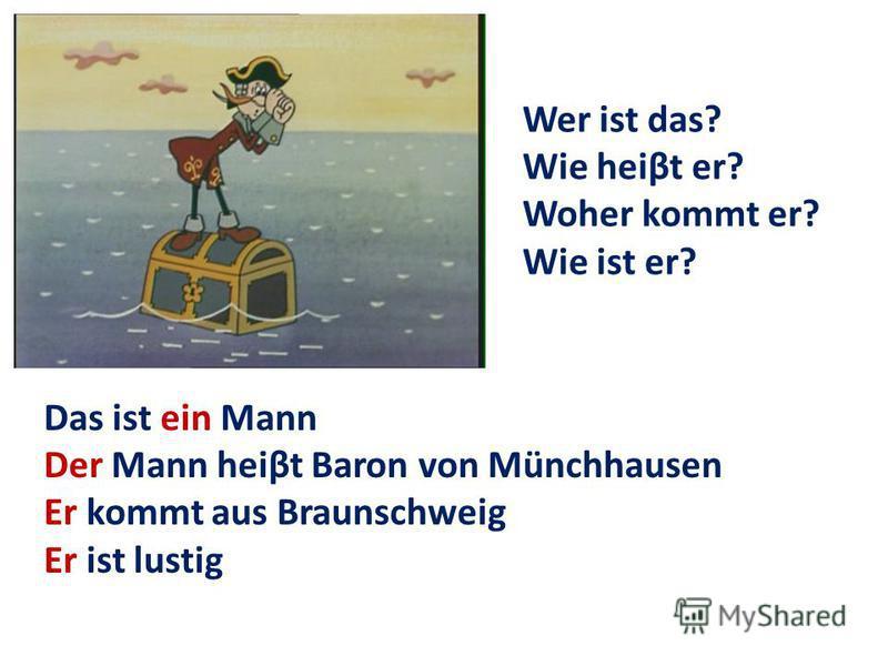 Das ist ein Mann Der Mann heiβt Baron von Münchhausen Er kommt aus Braunschweig Er ist lustig Wer ist das? Wie heiβt er? Woher kommt er? Wie ist er?