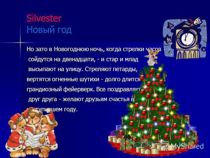 29 Silvester Новый год Но зато в Новогоднюю ночь, когда стрелки часов сойдутся на двенадцати, - и стар и млад сойдутся на двенадцати, - и стар и млад высыпают на улицу. Стреляют петарды, высыпают на улицу. Стреляют петарды, вертятся огненные шутихи -