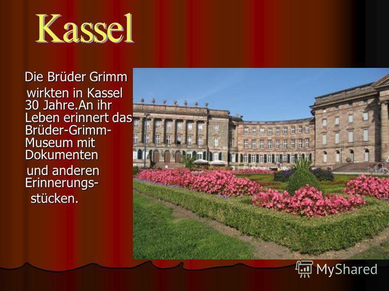 Die Brüder Grimm Die Brüder Grimm wirkten in Kassel 30 Jahre.An ihr Leben erinnert das Brüder-Grimm- Museum mit Dokumenten wirkten in Kassel 30 Jahre.An ihr Leben erinnert das Brüder-Grimm- Museum mit Dokumenten und anderen Erinnerungs- und anderen E