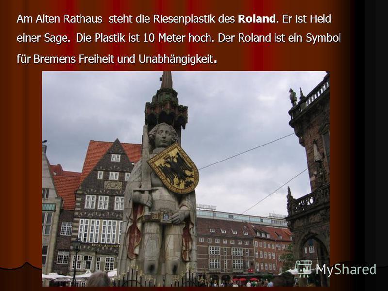 Am Alten Rathaus steht die Riesenplastik des Roland. Er ist Held einer Sage. Die Plastik ist 10 Meter hoch. Der Roland ist ein Symbol für Bremens Freiheit und Unabhängigkeit.
